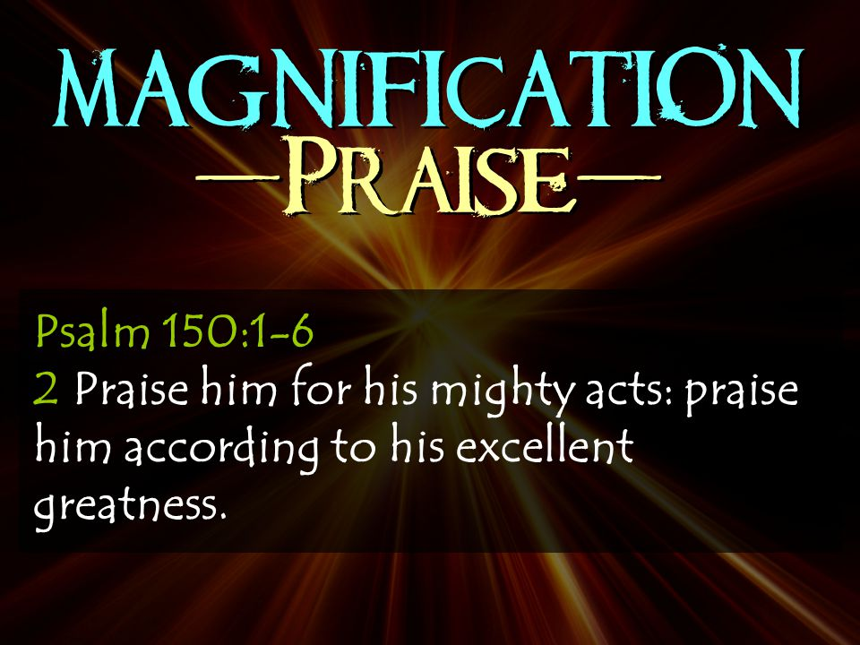 MAGNIFICATION -Praise- Psalm 150:1-6 2 Praise him for his mighty acts: praise him according to his excellent greatness.