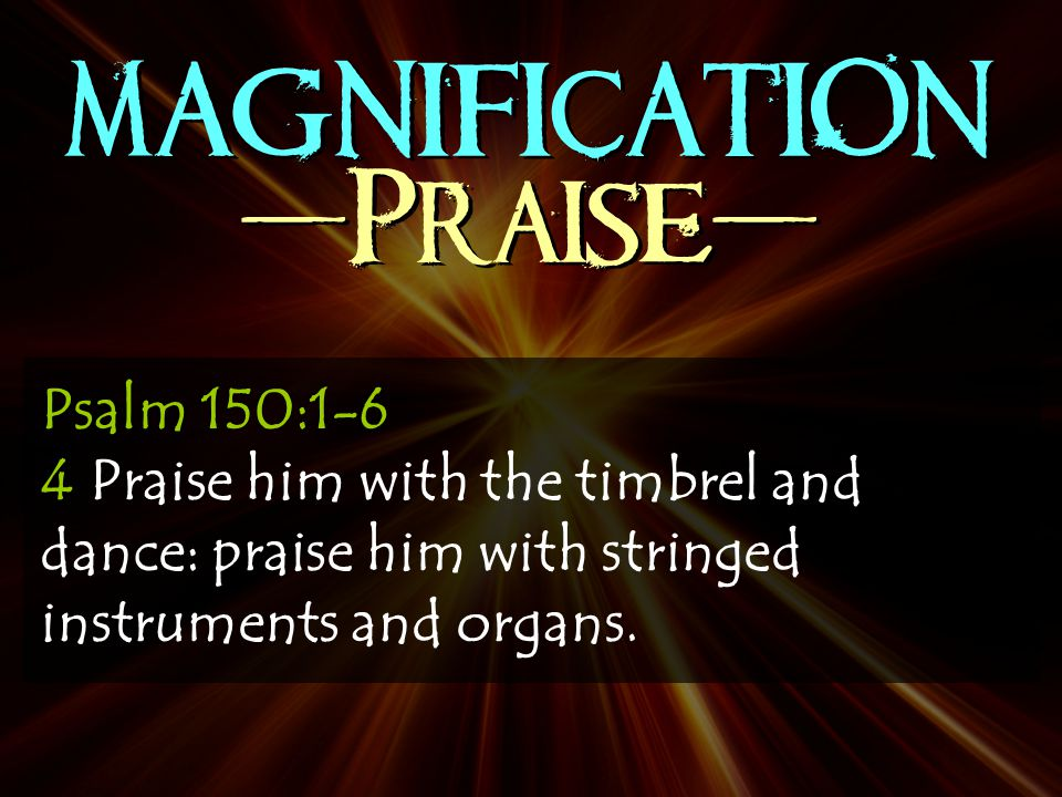 MAGNIFICATION -Praise- Psalm 150:1-6 4 Praise him with the timbrel and dance: praise him with stringed instruments and organs.