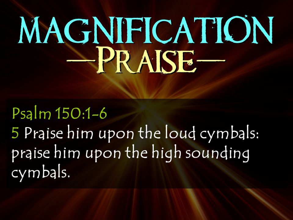 MAGNIFICATION -Praise- Psalm 150:1-6 5 Praise him upon the loud cymbals: praise him upon the high sounding cymbals.