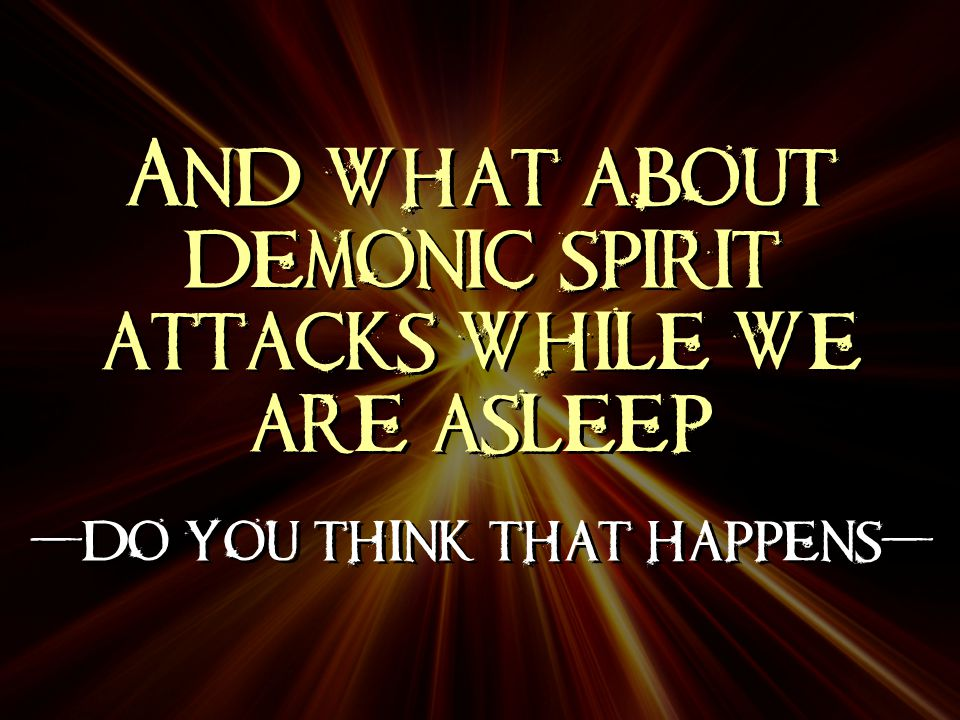 And what about demonic spirit attacks while we are asleep -do you think that happens- And what about demonic spirit attacks while we are asleep -do you think that happens-