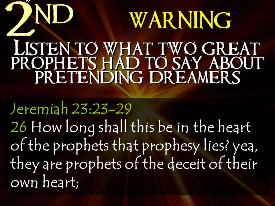 2 nd WARNING Listen to what two great prophets had to say about pretending dreamers Jeremiah 23:23-29 26 How long shall this be in the heart of the prophets that prophesy lies.