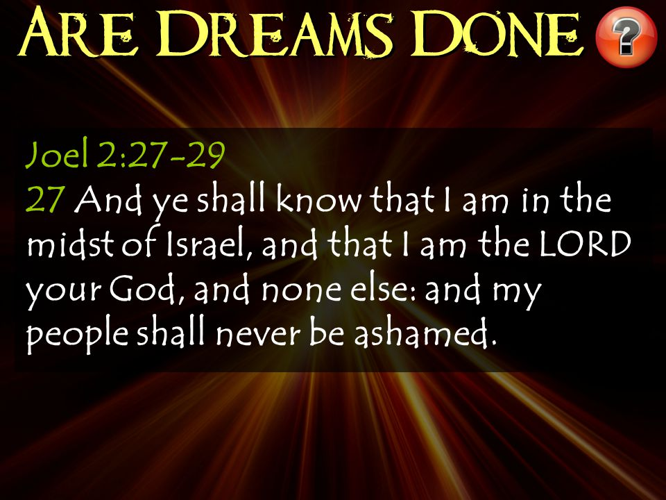 Joel 2:27-29 27 And ye shall know that I am in the midst of Israel, and that I am the LORD your God, and none else: and my people shall never be ashamed.