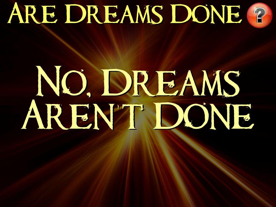 Are Dreams Done No, Dreams Aren't Done