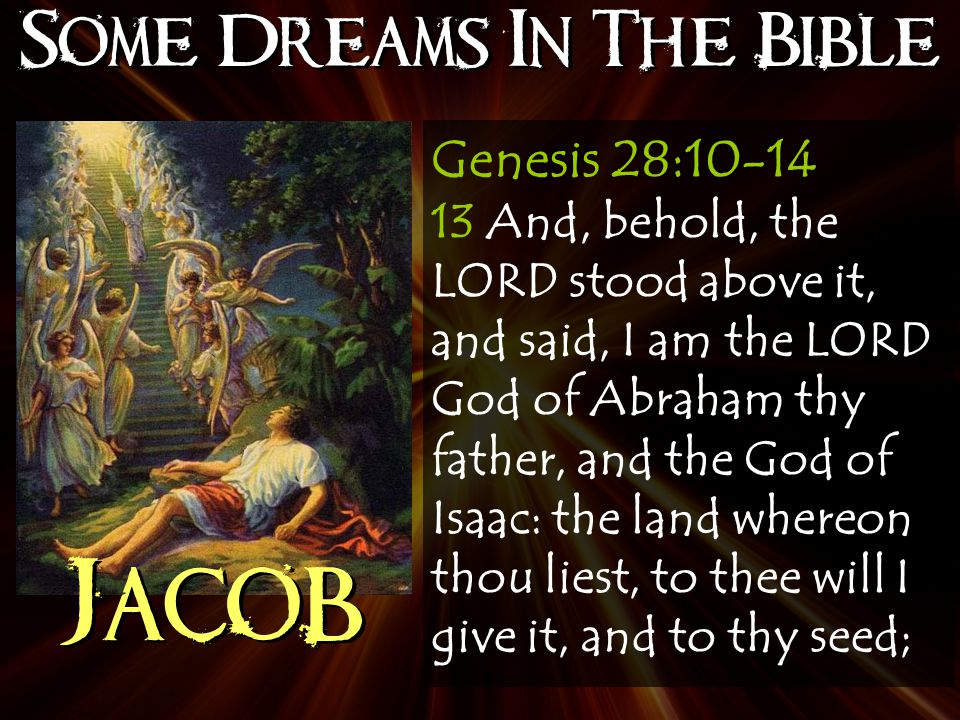 Some Dreams In The Bible Jacob Genesis 28:10-14 13 And, behold, the LORD stood above it, and said, I am the LORD God of Abraham thy father, and the God of Isaac: the land whereon thou liest, to thee will I give it, and to thy seed;