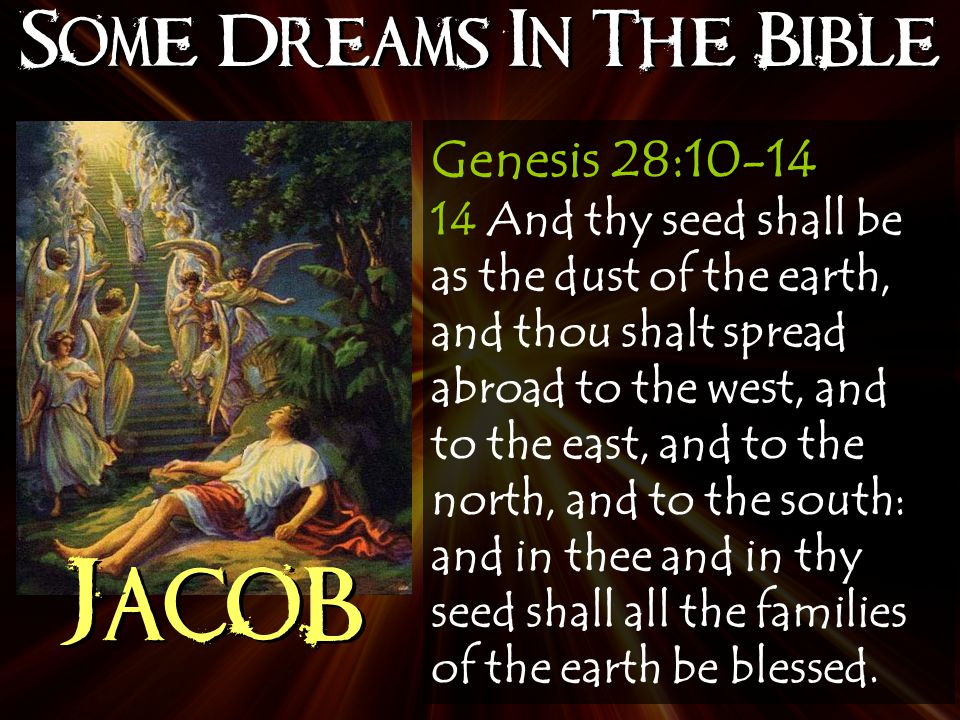 Some Dreams In The Bible Jacob Genesis 28:10-14 14 And thy seed shall be as the dust of the earth, and thou shalt spread abroad to the west, and to the east, and to the north, and to the south: and in thee and in thy seed shall all the families of the earth be blessed.
