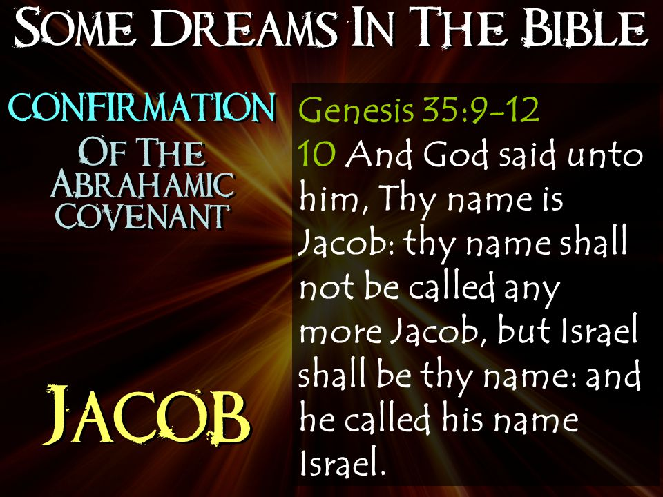 Some Dreams In The Bible Jacob Genesis 35:9-12 10 And God said unto him, Thy name is Jacob: thy name shall not be called any more Jacob, but Israel shall be thy name: and he called his name Israel.