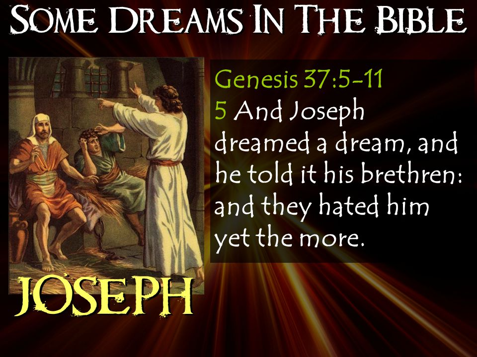 Some Dreams In The Bible JOSEPH Genesis 37:5-11 5 And Joseph dreamed a dream, and he told it his brethren: and they hated him yet the more.