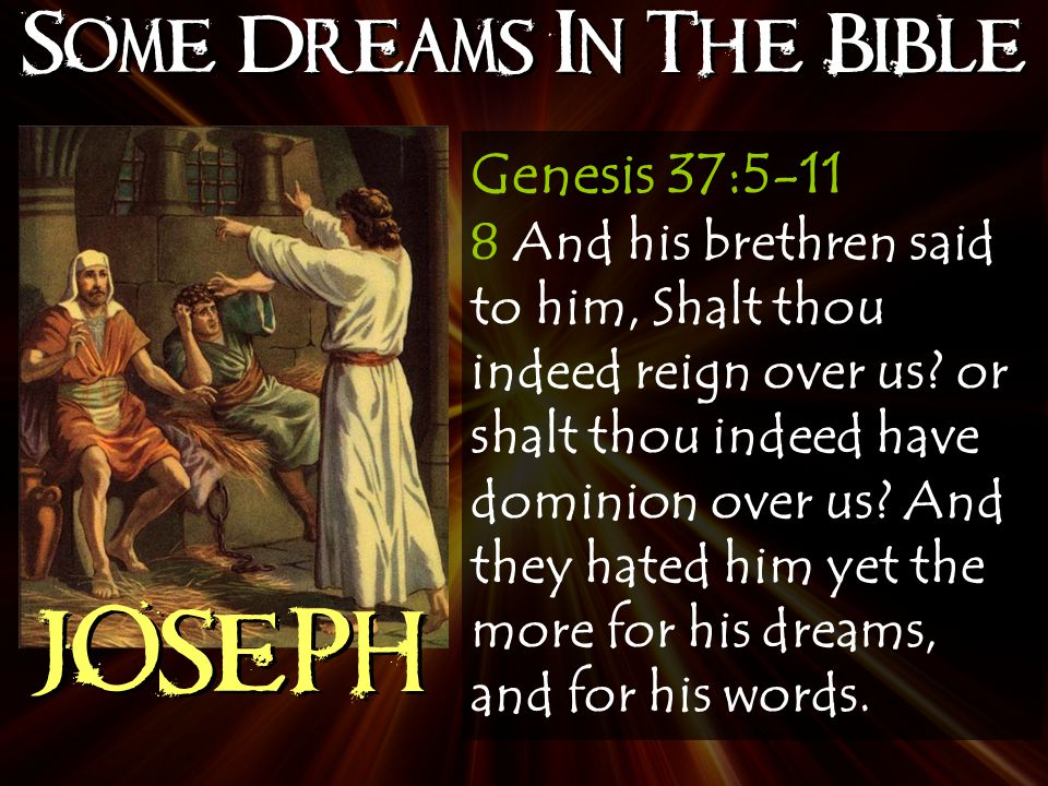 Some Dreams In The Bible JOSEPH Genesis 37:5-11 8 And his brethren said to him, Shalt thou indeed reign over us.