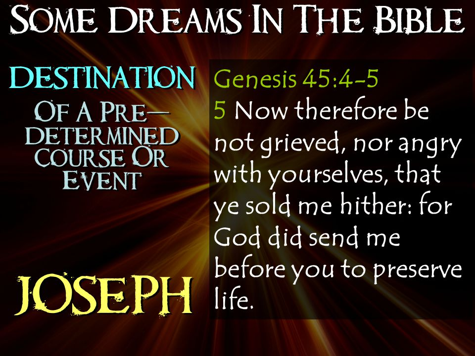 Some Dreams In The Bible JOSEPH Genesis 45:4-5 5 Now therefore be not grieved, nor angry with yourselves, that ye sold me hither: for God did send me before you to preserve life.