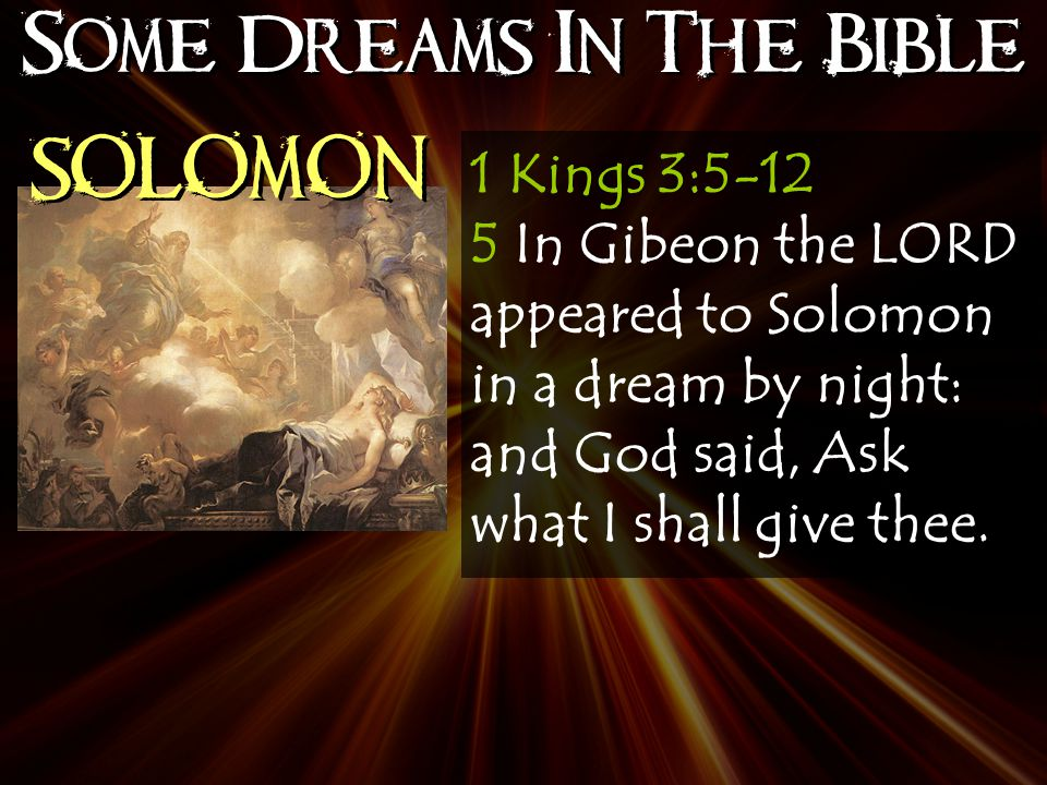 Some Dreams In The Bible SOLOMON 1 Kings 3:5-12 5 In Gibeon the LORD appeared to Solomon in a dream by night: and God said, Ask what I shall give thee.