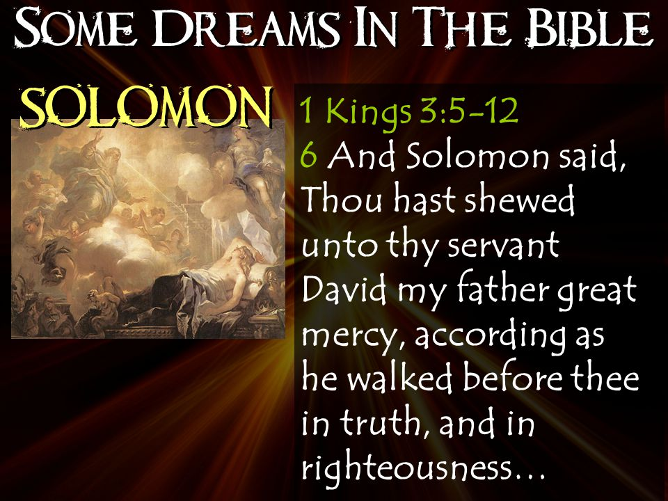 Some Dreams In The Bible SOLOMON 1 Kings 3:5-12 6 And Solomon said, Thou hast shewed unto thy servant David my father great mercy, according as he walked before thee in truth, and in righteousness…