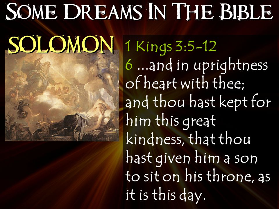 Some Dreams In The Bible SOLOMON 1 Kings 3:5-12 6...and in uprightness of heart with thee; and thou hast kept for him this great kindness, that thou hast given him a son to sit on his throne, as it is this day.