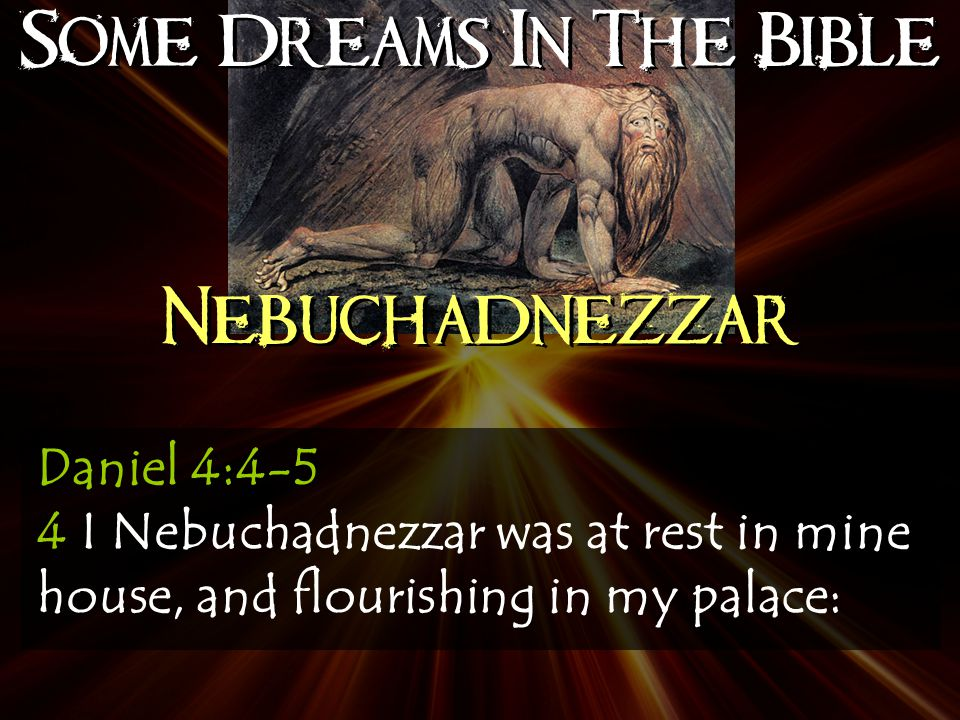 Some Dreams In The Bible Nebuchadnezzar Daniel 4:4-5 4 I Nebuchadnezzar was at rest in mine house, and flourishing in my palace: