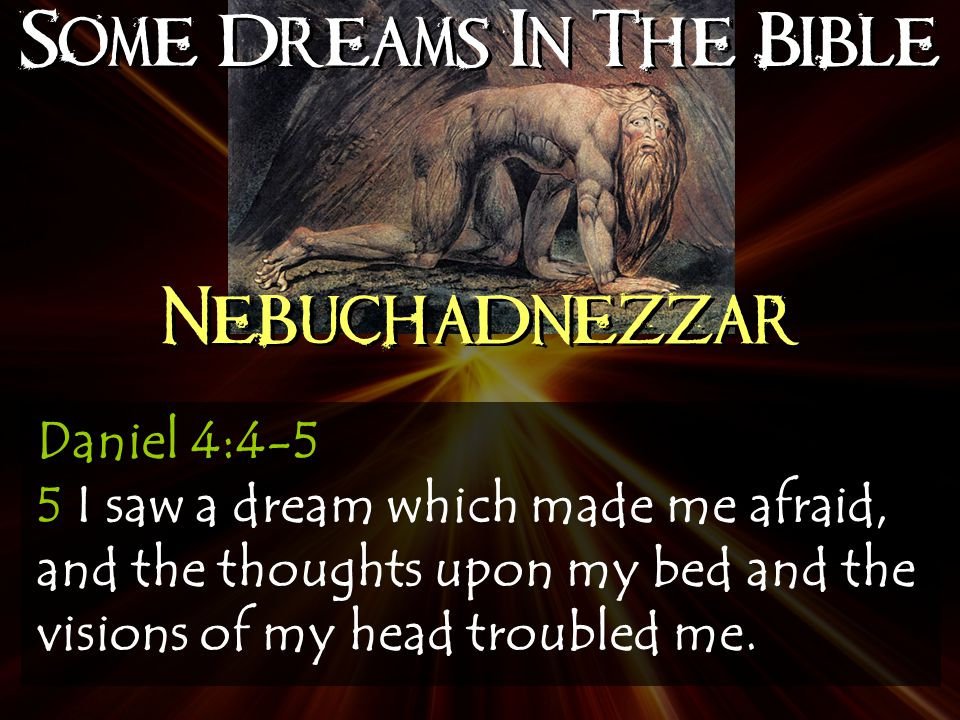Some Dreams In The Bible Nebuchadnezzar Daniel 4:4-5 5 I saw a dream which made me afraid, and the thoughts upon my bed and the visions of my head troubled me.