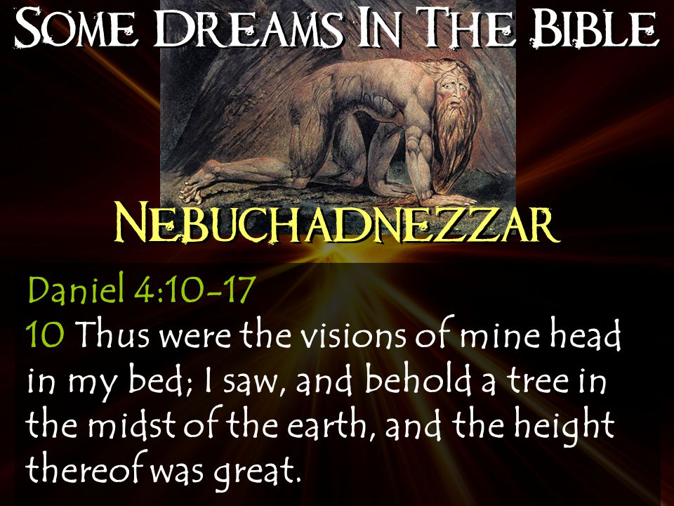 Some Dreams In The Bible Nebuchadnezzar Daniel 4:10-17 10 Thus were the visions of mine head in my bed; I saw, and behold a tree in the midst of the earth, and the height thereof was great.