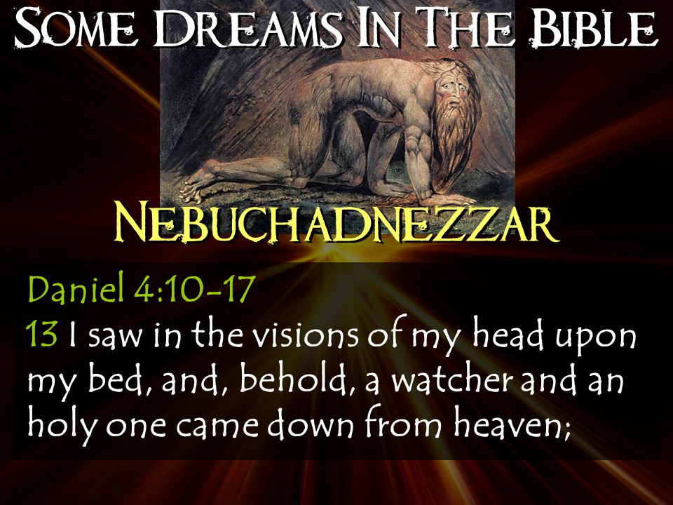 Some Dreams In The Bible Nebuchadnezzar Daniel 4:10-17 13 I saw in the visions of my head upon my bed, and, behold, a watcher and an holy one came down from heaven;