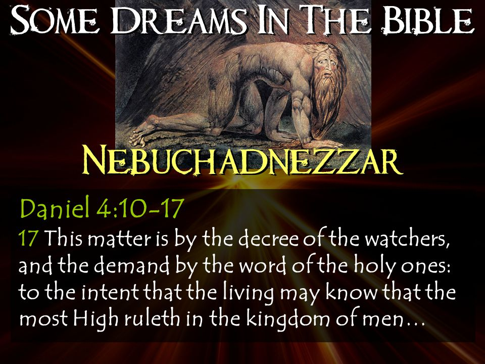 Some Dreams In The Bible Nebuchadnezzar Daniel 4:10-17 17 This matter is by the decree of the watchers, and the demand by the word of the holy ones: to the intent that the living may know that the most High ruleth in the kingdom of men…