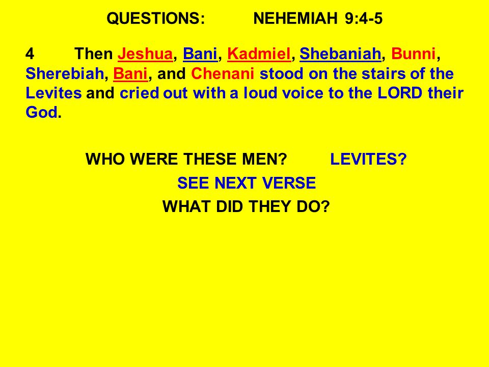 QUESTIONS:NEHEMIAH 9:4-5 4Then Jeshua, Bani, Kadmiel, Shebaniah, Bunni, Sherebiah, Bani, and Chenani stood on the stairs of the Levites and cried out with a loud voice to the LORD their God.