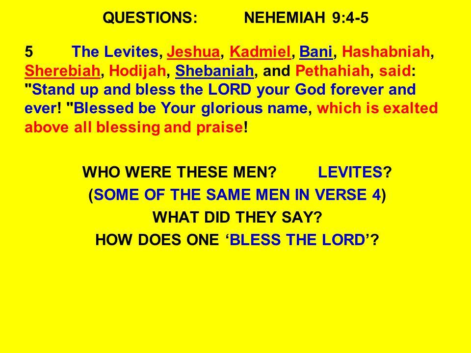 QUESTIONS:NEHEMIAH 9:4-5 5The Levites, Jeshua, Kadmiel, Bani, Hashabniah, Sherebiah, Hodijah, Shebaniah, and Pethahiah, said: Stand up and bless the LORD your God forever and ever.