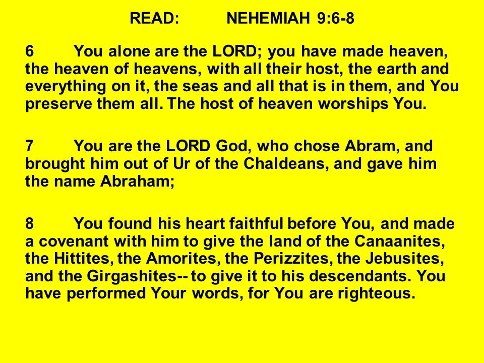 READ:NEHEMIAH 9:6-8 6You alone are the LORD; you have made heaven, the heaven of heavens, with all their host, the earth and everything on it, the seas and all that is in them, and You preserve them all.