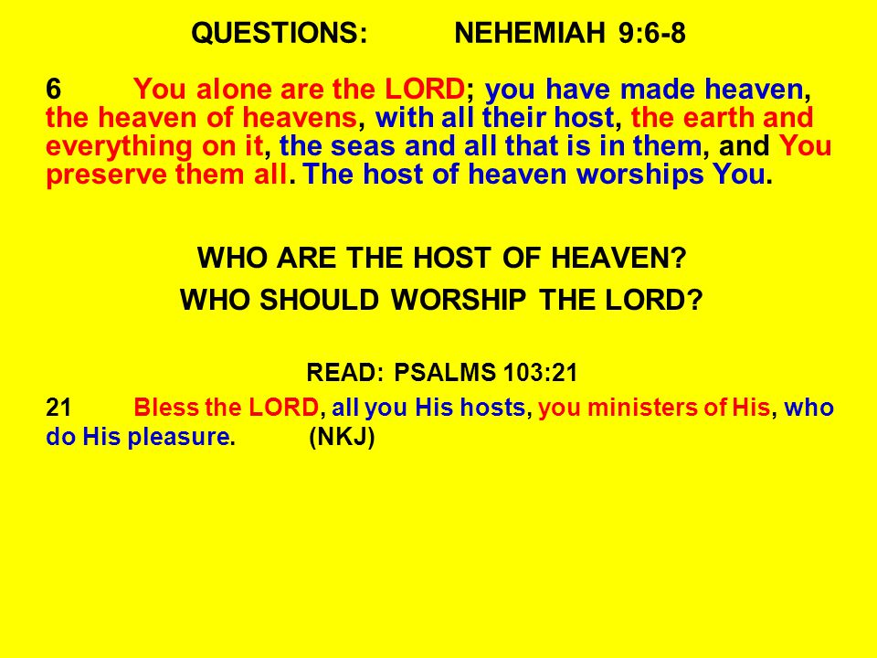 QUESTIONS:NEHEMIAH 9:6-8 6You alone are the LORD; you have made heaven, the heaven of heavens, with all their host, the earth and everything on it, the seas and all that is in them, and You preserve them all.