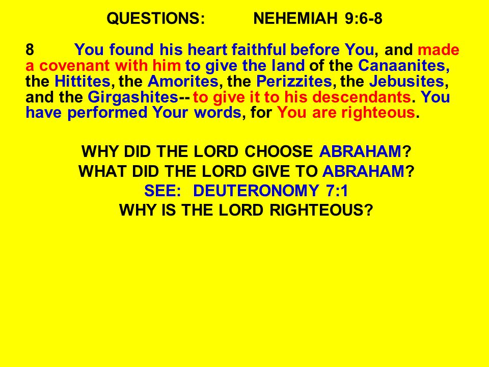 QUESTIONS:NEHEMIAH 9:6-8 8You found his heart faithful before You, and made a covenant with him to give the land of the Canaanites, the Hittites, the Amorites, the Perizzites, the Jebusites, and the Girgashites-- to give it to his descendants.