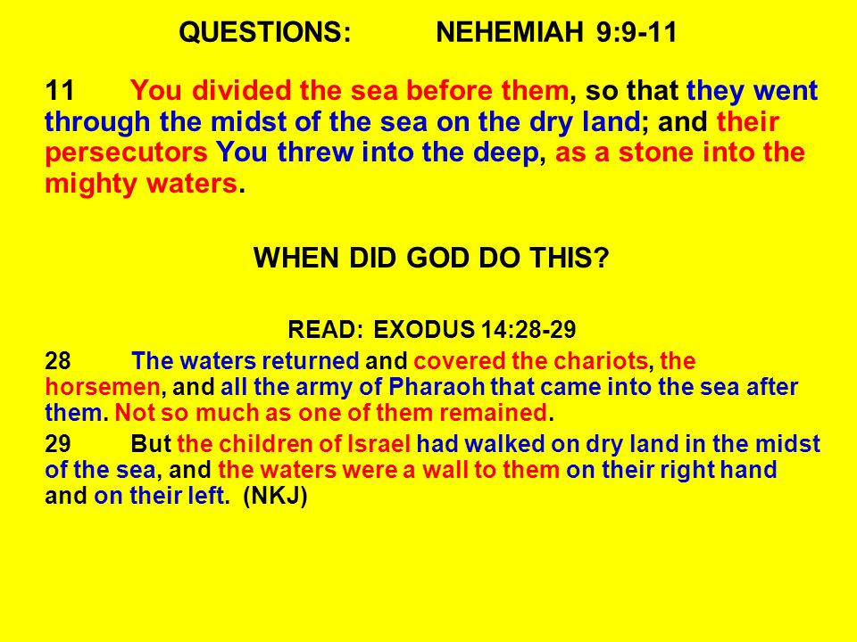 QUESTIONS:NEHEMIAH 9:9-11 11You divided the sea before them, so that they went through the midst of the sea on the dry land; and their persecutors You threw into the deep, as a stone into the mighty waters.
