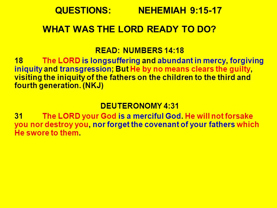QUESTIONS:NEHEMIAH 9:15-17 WHAT WAS THE LORD READY TO DO.