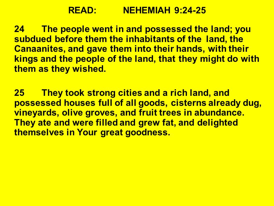 READ:NEHEMIAH 9:24-25 24The people went in and possessed the land; you subdued before them the inhabitants of the land, the Canaanites, and gave them into their hands, with their kings and the people of the land, that they might do with them as they wished.