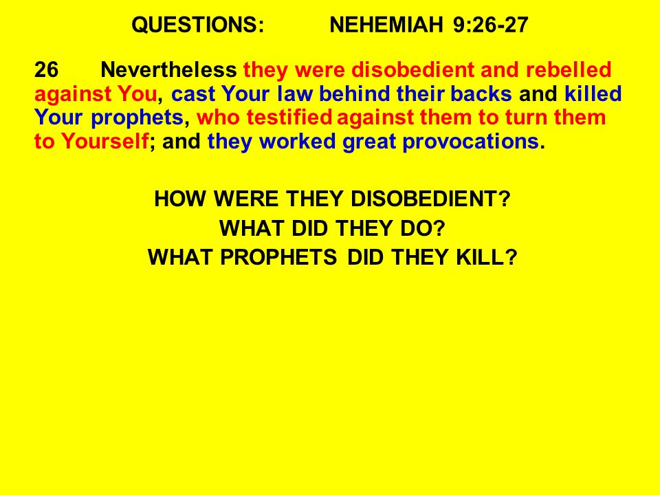 QUESTIONS:NEHEMIAH 9:26-27 26Nevertheless they were disobedient and rebelled against You, cast Your law behind their backs and killed Your prophets, who testified against them to turn them to Yourself; and they worked great provocations.