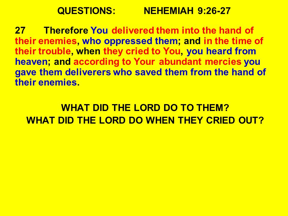 QUESTIONS:NEHEMIAH 9:26-27 27Therefore You delivered them into the hand of their enemies, who oppressed them; and in the time of their trouble, when they cried to You, you heard from heaven; and according to Your abundant mercies you gave them deliverers who saved them from the hand of their enemies.