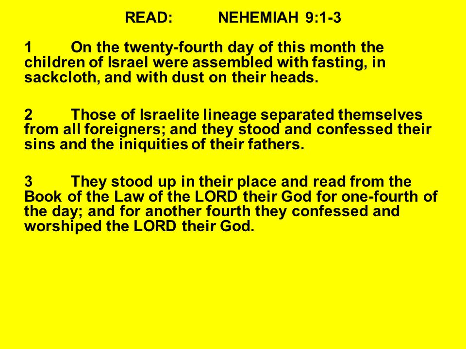 READ:NEHEMIAH 9:1-3 1On the twenty-fourth day of this month the children of Israel were assembled with fasting, in sackcloth, and with dust on their heads.