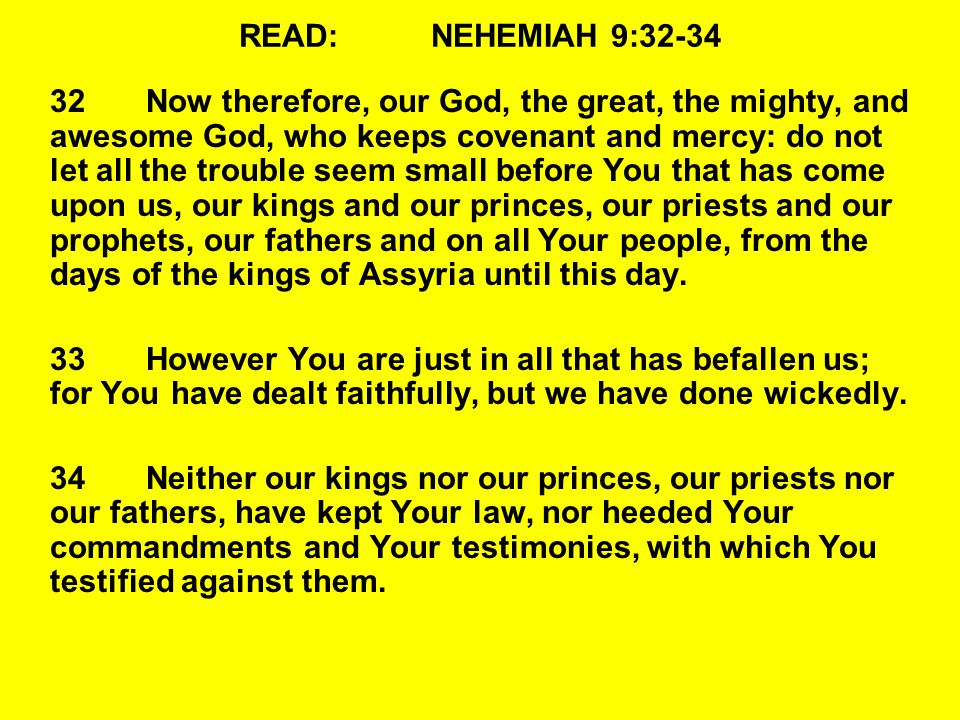READ:NEHEMIAH 9:32-34 32Now therefore, our God, the great, the mighty, and awesome God, who keeps covenant and mercy: do not let all the trouble seem small before You that has come upon us, our kings and our princes, our priests and our prophets, our fathers and on all Your people, from the days of the kings of Assyria until this day.