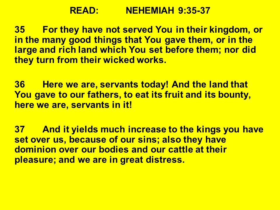 READ:NEHEMIAH 9:35-37 35For they have not served You in their kingdom, or in the many good things that You gave them, or in the large and rich land which You set before them; nor did they turn from their wicked works.