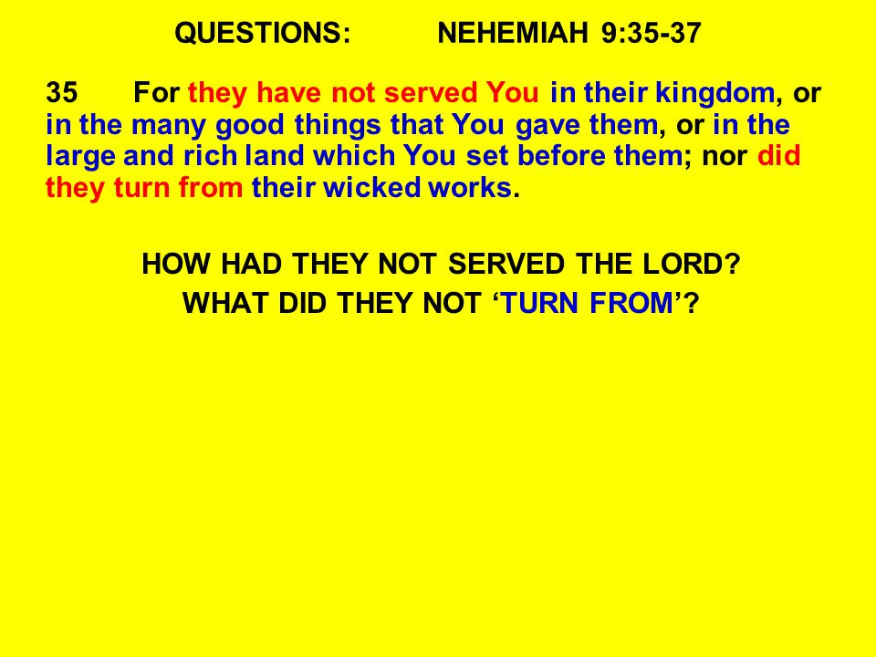 QUESTIONS:NEHEMIAH 9:35-37 35For they have not served You in their kingdom, or in the many good things that You gave them, or in the large and rich land which You set before them; nor did they turn from their wicked works.