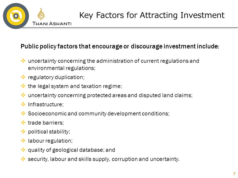 7 Public policy factors that encourage or discourage investment include :  uncertainty concerning the administration of current regulations and envir