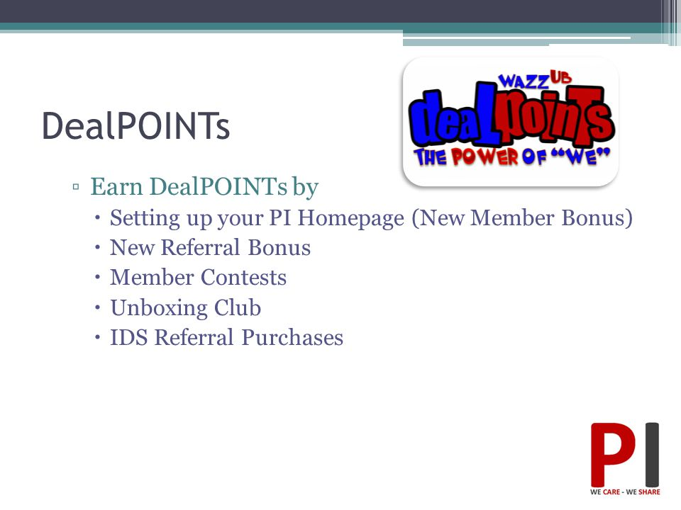DealPOINTs ▫Earn DealPOINTs by  Setting up your PI Homepage (New Member Bonus)  New Referral Bonus  Member Contests  Unboxing Club  IDS Referral