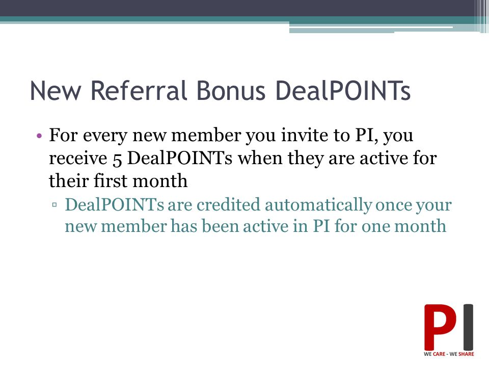 New Referral Bonus DealPOINTs For every new member you invite to PI, you receive 5 DealPOINTs when they are active for their first month ▫DealPOINTs a