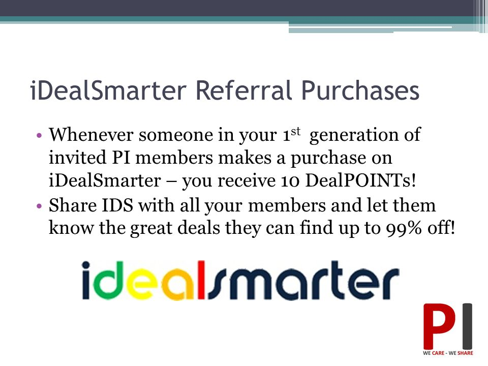 iDealSmarter Referral Purchases Whenever someone in your 1 st generation of invited PI members makes a purchase on iDealSmarter – you receive 10 DealP