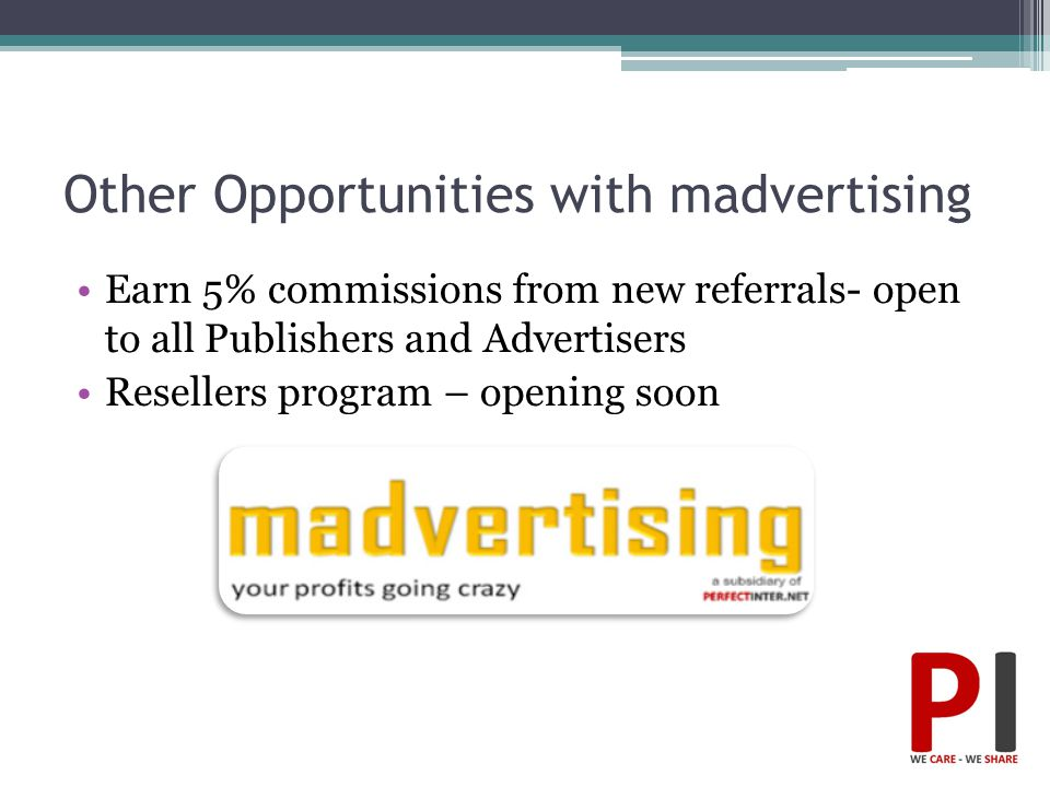 Other Opportunities with madvertising Earn 5% commissions from new referrals- open to all Publishers and Advertisers Resellers program – opening soon