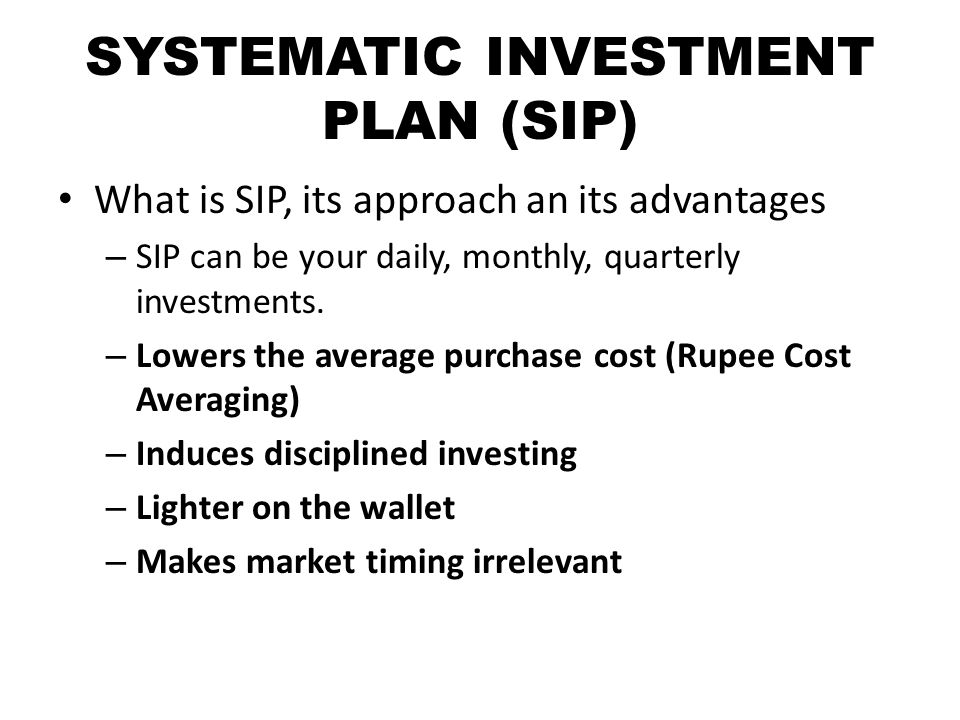 SYSTEMATIC INVESTMENT PLAN (SIP) What is SIP, its approach an its advantages – SIP can be your daily, monthly, quarterly investments.