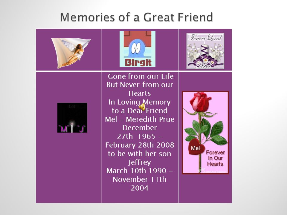 Gone from our Life But Never from our Hearts In Loving Memory to a Dear Friend Mel - Meredith Prue December 27th 1965 - February 28th 2008 to be with