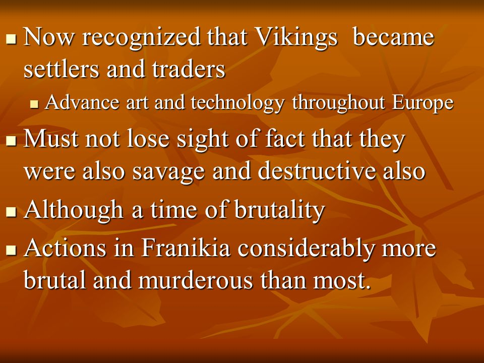 Now recognized that Vikings became settlers and traders Now recognized that Vikings became settlers and traders Advance art and technology throughout Europe Advance art and technology throughout Europe Must not lose sight of fact that they were also savage and destructive also Must not lose sight of fact that they were also savage and destructive also Although a time of brutality Although a time of brutality Actions in Franikia considerably more brutal and murderous than most.