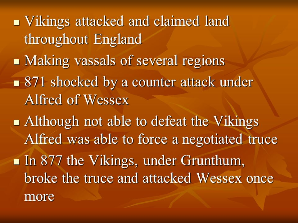 Vikings attacked and claimed land throughout England Vikings attacked and claimed land throughout England Making vassals of several regions Making vassals of several regions 871 shocked by a counter attack under Alfred of Wessex 871 shocked by a counter attack under Alfred of Wessex Although not able to defeat the Vikings Alfred was able to force a negotiated truce Although not able to defeat the Vikings Alfred was able to force a negotiated truce In 877 the Vikings, under Grunthum, broke the truce and attacked Wessex once more In 877 the Vikings, under Grunthum, broke the truce and attacked Wessex once more