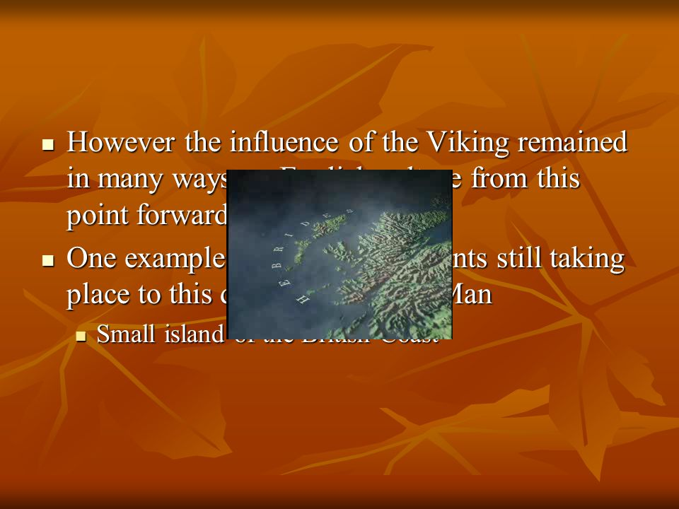 However the influence of the Viking remained in many ways on English culture from this point forward However the influence of the Viking remained in many ways on English culture from this point forward One example can be seen in events still taking place to this day on the Isle of Man One example can be seen in events still taking place to this day on the Isle of Man Small island of the British Coast Small island of the British Coast