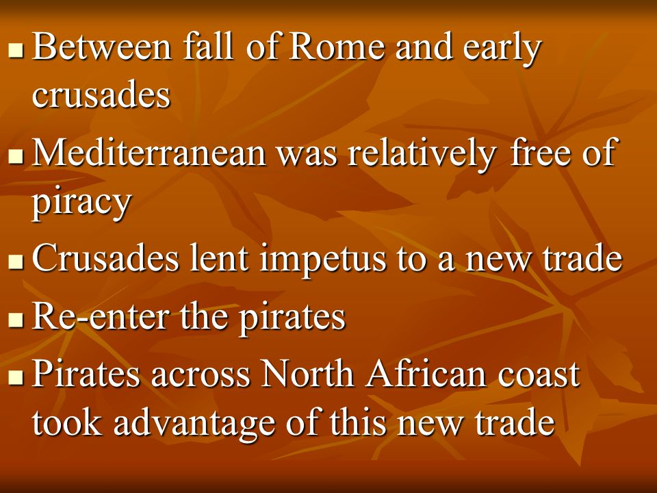 Between fall of Rome and early crusades Between fall of Rome and early crusades Mediterranean was relatively free of piracy Mediterranean was relatively free of piracy Crusades lent impetus to a new trade Crusades lent impetus to a new trade Re-enter the pirates Re-enter the pirates Pirates across North African coast took advantage of this new trade Pirates across North African coast took advantage of this new trade