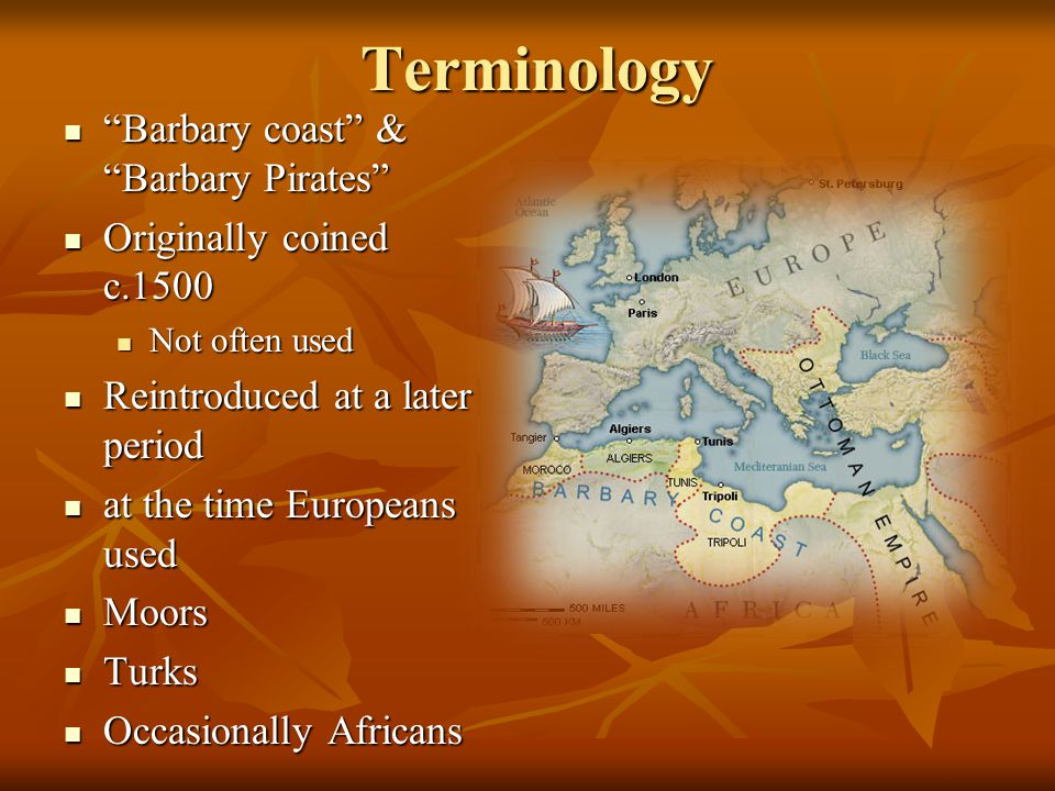 Terminology Barbary coast & Barbary Pirates Barbary coast & Barbary Pirates Originally coined c.1500 Originally coined c.1500 Not often used Not often used Reintroduced at a later period Reintroduced at a later period at the time Europeans used at the time Europeans used Moors Moors Turks Turks Occasionally Africans Occasionally Africans