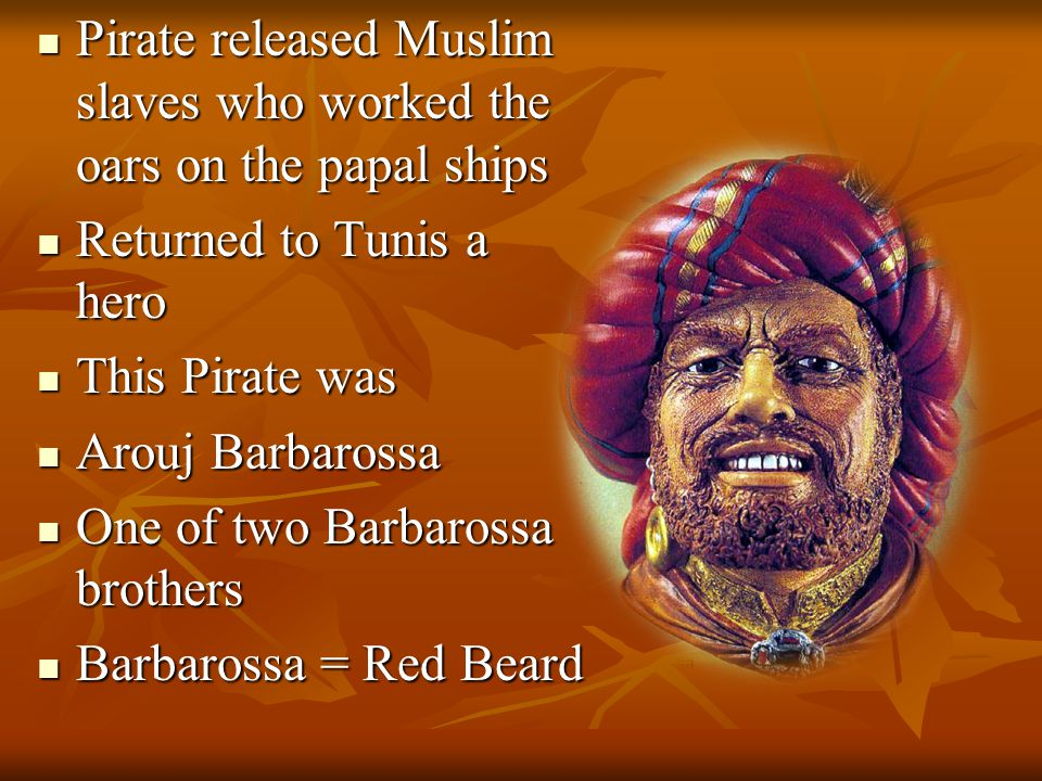 Pirate released Muslim slaves who worked the oars on the papal ships Pirate released Muslim slaves who worked the oars on the papal ships Returned to Tunis a hero Returned to Tunis a hero This Pirate was This Pirate was Arouj Barbarossa Arouj Barbarossa One of two Barbarossa brothers One of two Barbarossa brothers Barbarossa = Red Beard Barbarossa = Red Beard