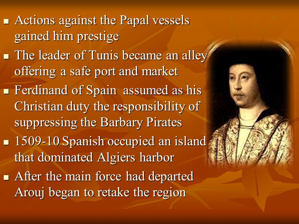 Actions against the Papal vessels gained him prestige Actions against the Papal vessels gained him prestige The leader of Tunis became an alley offering a safe port and market The leader of Tunis became an alley offering a safe port and market Ferdinand of Spain assumed as his Christian duty the responsibility of suppressing the Barbary Pirates Ferdinand of Spain assumed as his Christian duty the responsibility of suppressing the Barbary Pirates 1509-10 Spanish occupied an island that dominated Algiers harbor 1509-10 Spanish occupied an island that dominated Algiers harbor After the main force had departed Arouj began to retake the region After the main force had departed Arouj began to retake the region