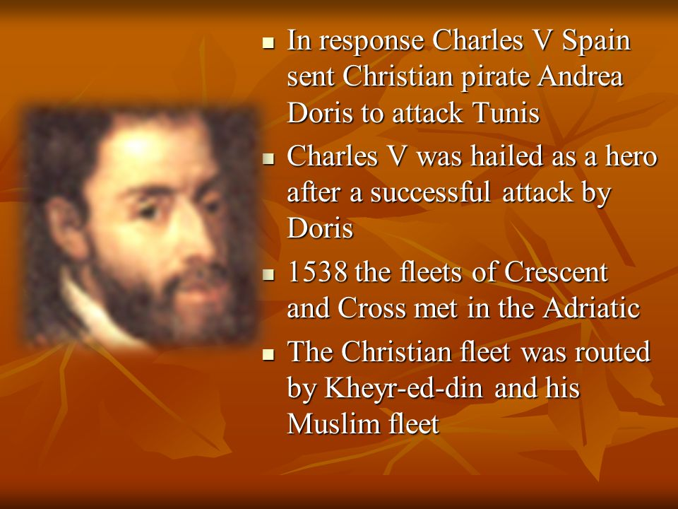 In response Charles V Spain sent Christian pirate Andrea Doris to attack Tunis In response Charles V Spain sent Christian pirate Andrea Doris to attack Tunis Charles V was hailed as a hero after a successful attack by Doris Charles V was hailed as a hero after a successful attack by Doris 1538 the fleets of Crescent and Cross met in the Adriatic 1538 the fleets of Crescent and Cross met in the Adriatic The Christian fleet was routed by Kheyr-ed-din and his Muslim fleet The Christian fleet was routed by Kheyr-ed-din and his Muslim fleet